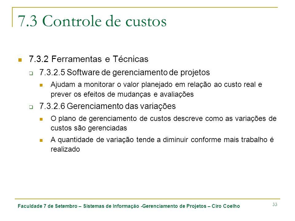 Faculdade 7 de Setembro – Sistemas de Informação -Gerenciamento de Projetos – Ciro Coelho 33 7.3 Controle de custos 7.3.2 Ferramentas e Técnicas 7.3.2.5 Software de gerenciamento de projetos Ajudam a monitorar o valor planejado em relação ao custo real e prever os efeitos de mudanças e avaliações 7.3.2.6 Gerenciamento das variações O plano de gerenciamento de custos descreve como as variações de custos são gerenciadas A quantidade de variação tende a diminuir conforme mais trabalho é realizado