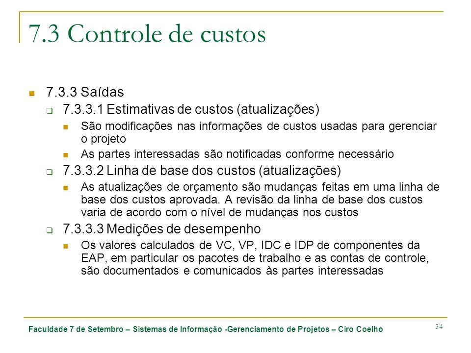 Faculdade 7 de Setembro – Sistemas de Informação -Gerenciamento de Projetos – Ciro Coelho 34 7.3 Controle de custos 7.3.3 Saídas 7.3.3.1 Estimativas de custos (atualizações) São modificações nas informações de custos usadas para gerenciar o projeto As partes interessadas são notificadas conforme necessário 7.3.3.2 Linha de base dos custos (atualizações) As atualizações de orçamento são mudanças feitas em uma linha de base dos custos aprovada.