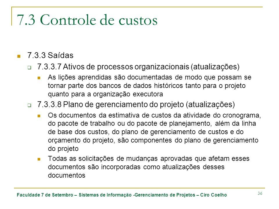 Faculdade 7 de Setembro – Sistemas de Informação -Gerenciamento de Projetos – Ciro Coelho 36 7.3 Controle de custos 7.3.3 Saídas 7.3.3.7 Ativos de processos organizacionais (atualizações) As lições aprendidas são documentadas de modo que possam se tornar parte dos bancos de dados históricos tanto para o projeto quanto para a organização executora 7.3.3.8 Plano de gerenciamento do projeto (atualizações) Os documentos da estimativa de custos da atividade do cronograma, do pacote de trabalho ou do pacote de planejamento, além da linha de base dos custos, do plano de gerenciamento de custos e do orçamento do projeto, são componentes do plano de gerenciamento do projeto Todas as solicitações de mudanças aprovadas que afetam esses documentos são incorporadas como atualizações desses documentos