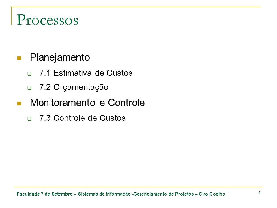 Faculdade 7 de Setembro – Sistemas de Informação -Gerenciamento de Projetos – Ciro Coelho 4 Processos Planejamento 7.1 Estimativa de Custos 7.2 Orçamentação Monitoramento e Controle 7.3 Controle de Custos