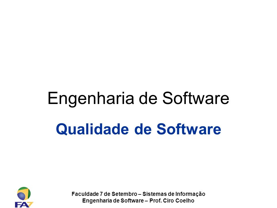 Faculdade 7 de Setembro – Sistemas de Informação Engenharia de Software – Prof. Ciro Coelho Engenharia de Software Qualidade de Software