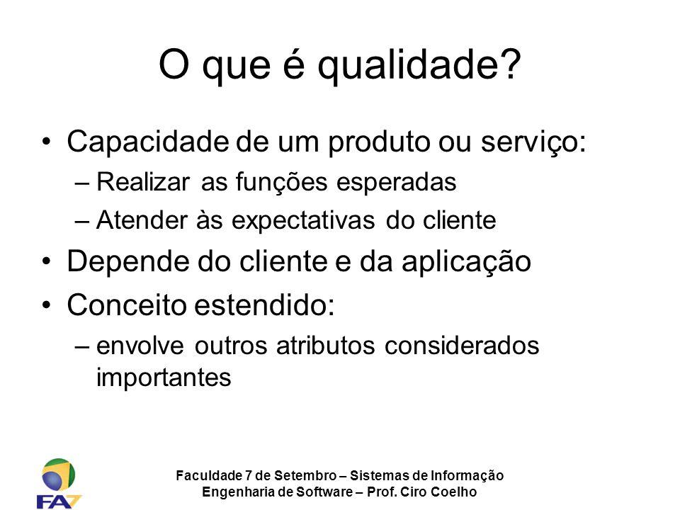 Faculdade 7 de Setembro – Sistemas de Informação Engenharia de Software – Prof. Ciro Coelho O que é qualidade? Capacidade de um produto ou serviço: –R