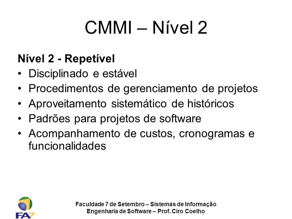 Faculdade 7 de Setembro – Sistemas de Informação Engenharia de Software – Prof. Ciro Coelho CMMI – Nível 2 Nível 2 - Repetível Disciplinado e estável