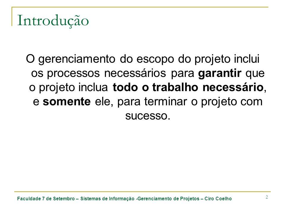 Faculdade 7 de Setembro – Sistemas de Informação -Gerenciamento de Projetos – Ciro Coelho 3 Introdução O gerenciamento do escopo do projeto trata principalmente da definição e controle do que está e do que não está incluído no projeto.