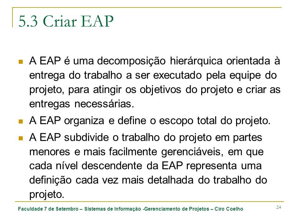 Faculdade 7 de Setembro – Sistemas de Informação -Gerenciamento de Projetos – Ciro Coelho 24 5.3 Criar EAP A EAP é uma decomposição hierárquica orient