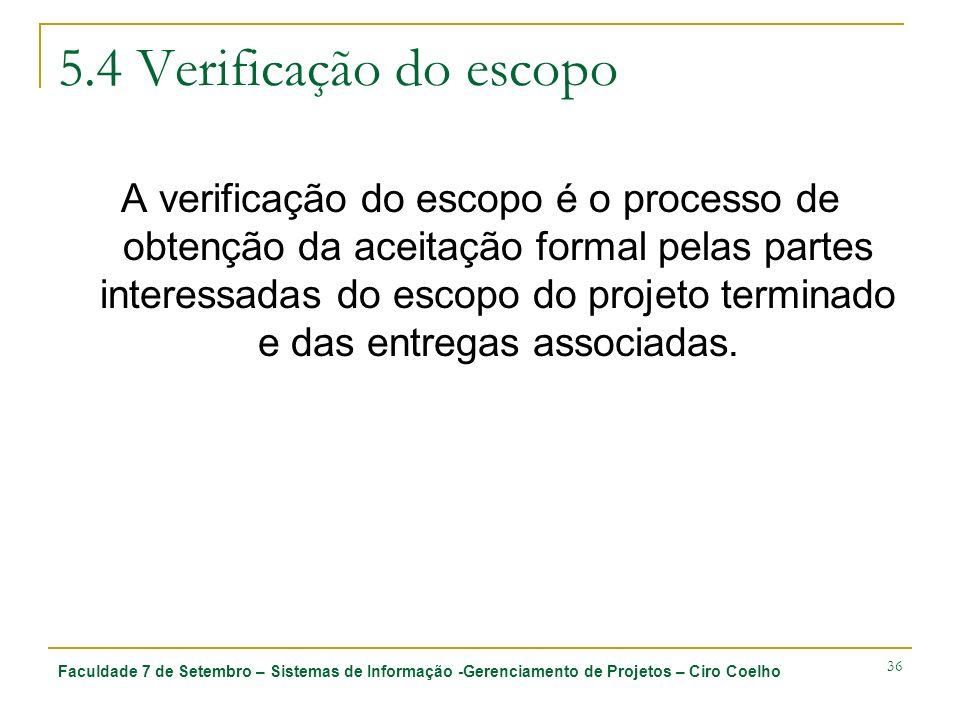 Faculdade 7 de Setembro – Sistemas de Informação -Gerenciamento de Projetos – Ciro Coelho 36 5.4 Verificação do escopo A verificação do escopo é o pro