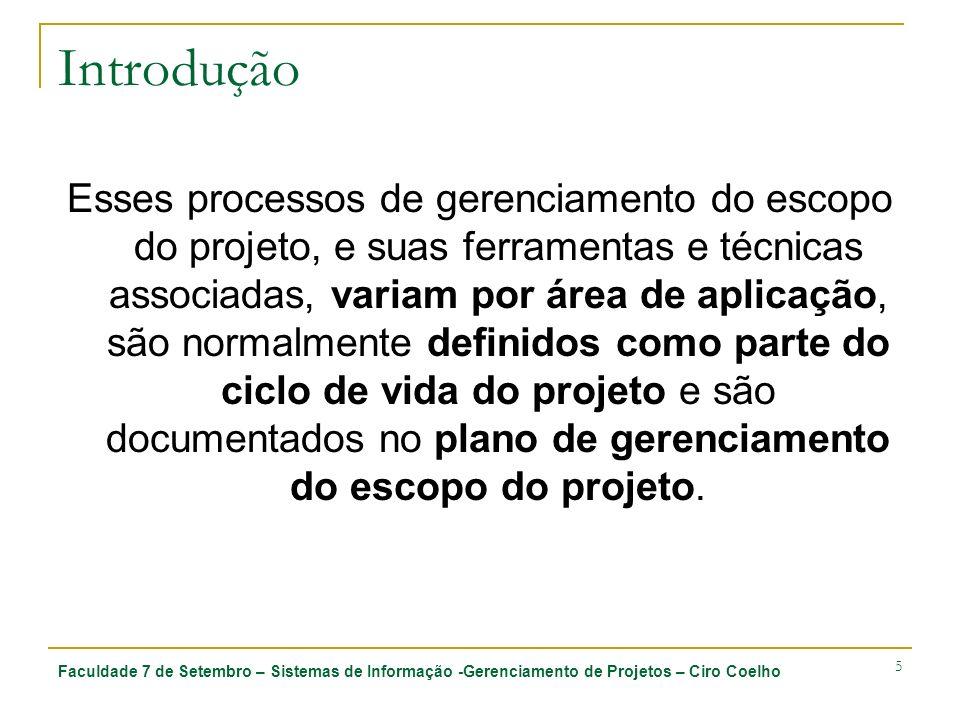Faculdade 7 de Setembro – Sistemas de Informação -Gerenciamento de Projetos – Ciro Coelho 16 5.1 Planejamento do escopo 5.1.3 Saídas 5.1.3.1 Plano de gerenciamento do escopo do projeto Inclui: Um processo para preparar uma declaração do escopo detalhada do projeto, com base na declaração do escopo preliminar do projeto Um processo que permite a criação da EAP a partir da declaração do escopo detalhada do projeto e que determina como a EAP será mantida e aprovada Um processo que especifica como serão obtidas a verificação e a aceitação formais das entregas do projeto terminadas Um processo para controlar como serão processadas as solicitações de mudanças da declaração do escopo detalhada do projeto.