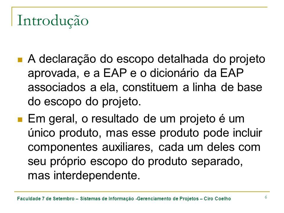 Faculdade 7 de Setembro – Sistemas de Informação -Gerenciamento de Projetos – Ciro Coelho 7 Introdução O término do escopo do projeto é medido em relação ao plano de gerenciamento do projeto, à declaração do escopo do projeto, e à EAP e ao dicionário da EAP associados a ele, mas o término do escopo do produto é medido em relação aos requisitos do produto.