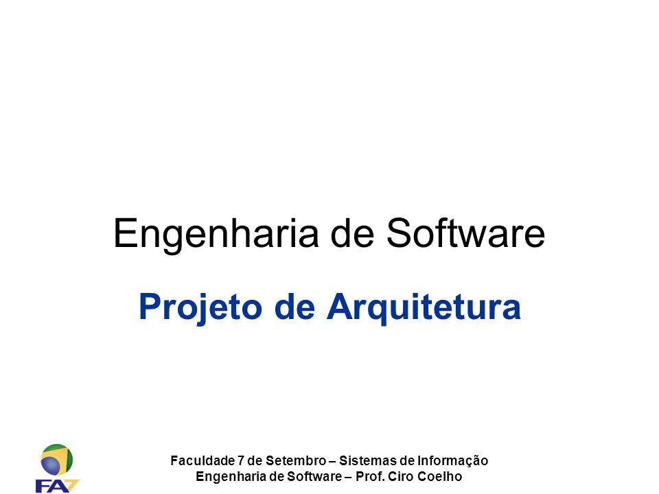 Faculdade 7 de Setembro – Sistemas de Informação Engenharia de Software – Prof. Ciro Coelho Engenharia de Software Projeto de Arquitetura