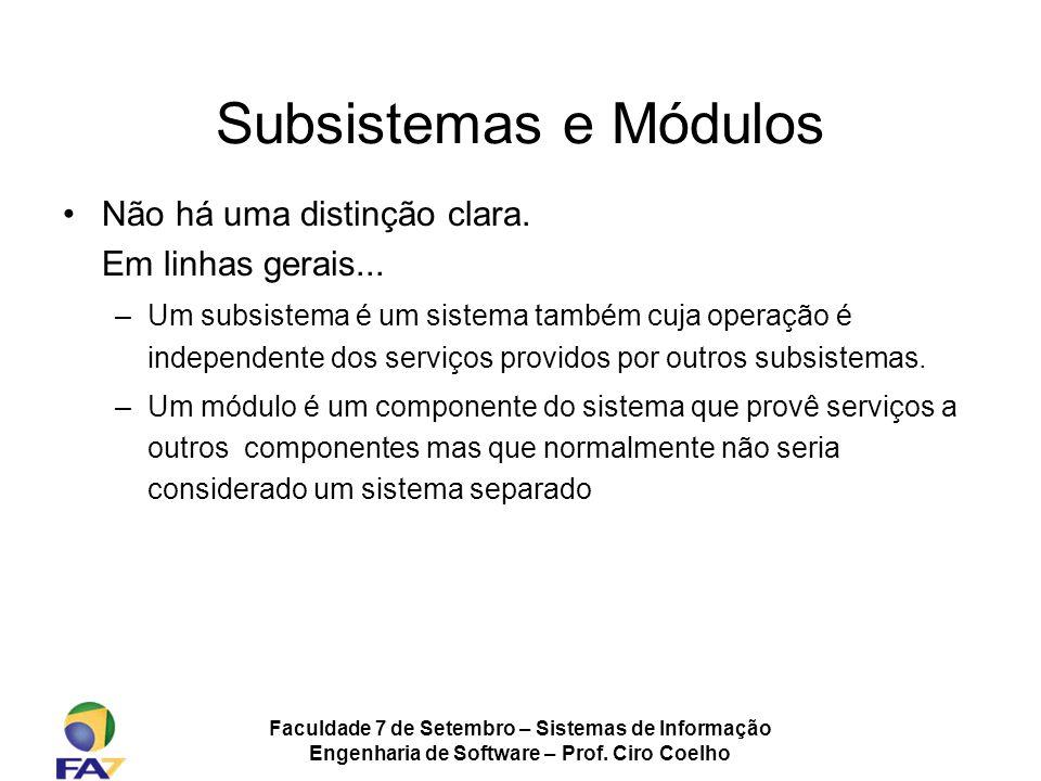 Faculdade 7 de Setembro – Sistemas de Informação Engenharia de Software – Prof. Ciro Coelho Subsistemas e Módulos Não há uma distinção clara. Em linha