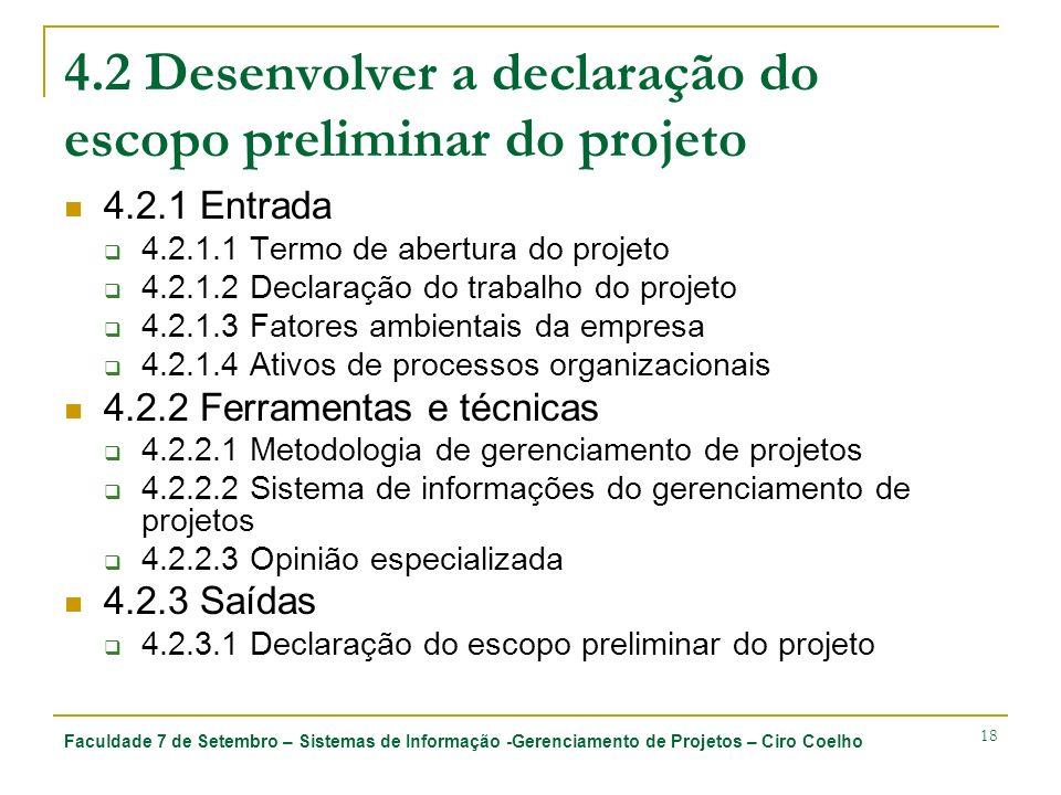 Faculdade 7 de Setembro – Sistemas de Informação -Gerenciamento de Projetos – Ciro Coelho 18 4.2 Desenvolver a declaração do escopo preliminar do projeto 4.2.1 Entrada 4.2.1.1 Termo de abertura do projeto 4.2.1.2 Declaração do trabalho do projeto 4.2.1.3 Fatores ambientais da empresa 4.2.1.4 Ativos de processos organizacionais 4.2.2 Ferramentas e técnicas 4.2.2.1 Metodologia de gerenciamento de projetos 4.2.2.2 Sistema de informações do gerenciamento de projetos 4.2.2.3 Opinião especializada 4.2.3 Saídas 4.2.3.1 Declaração do escopo preliminar do projeto