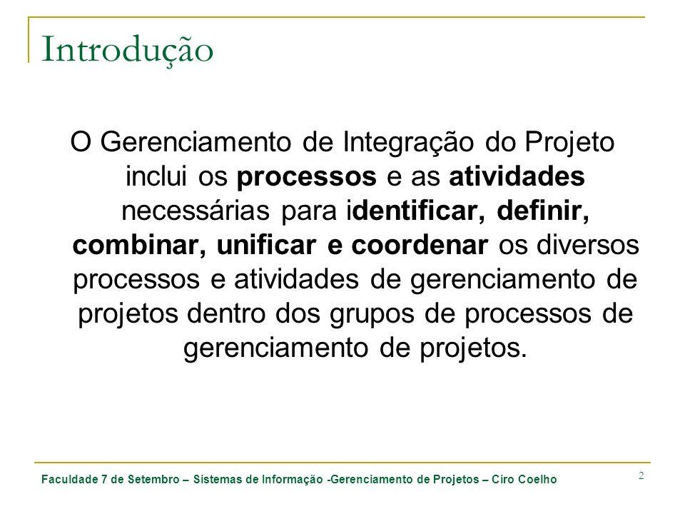 Faculdade 7 de Setembro – Sistemas de Informação -Gerenciamento de Projetos – Ciro Coelho 2 Introdução O Gerenciamento de Integração do Projeto inclui