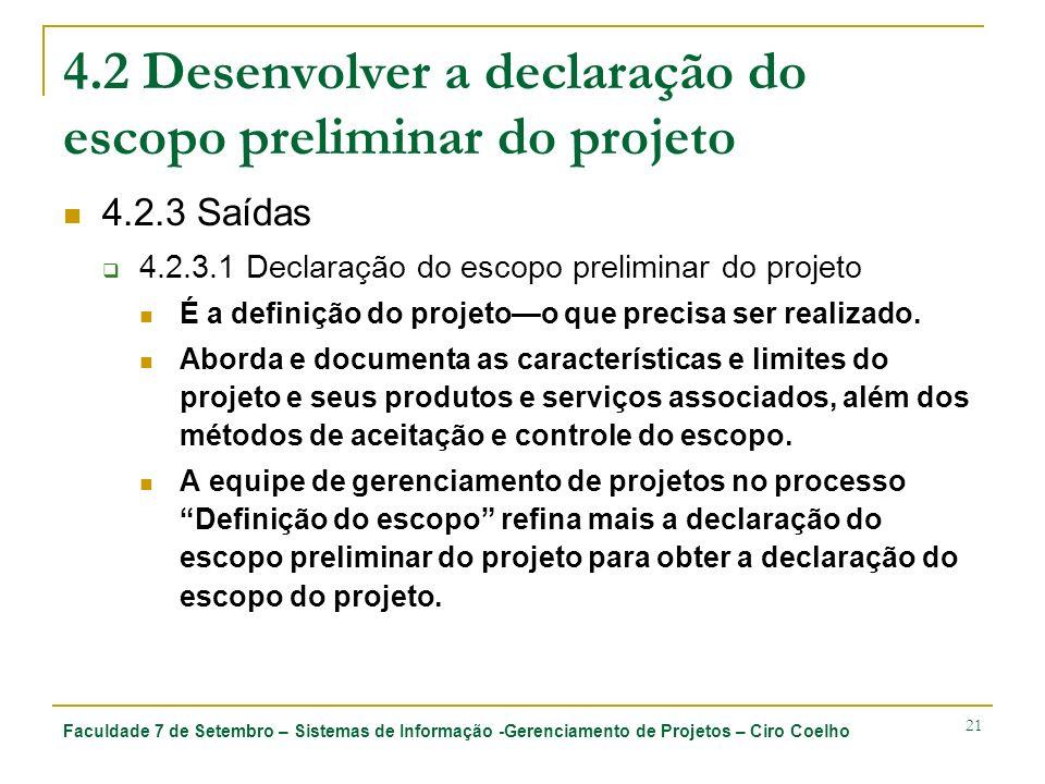 Faculdade 7 de Setembro – Sistemas de Informação -Gerenciamento de Projetos – Ciro Coelho 21 4.2 Desenvolver a declaração do escopo preliminar do projeto 4.2.3 Saídas 4.2.3.1 Declaração do escopo preliminar do projeto É a definição do projetoo que precisa ser realizado.
