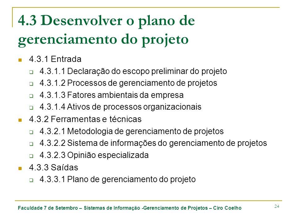 Faculdade 7 de Setembro – Sistemas de Informação -Gerenciamento de Projetos – Ciro Coelho 24 4.3 Desenvolver o plano de gerenciamento do projeto 4.3.1 Entrada 4.3.1.1 Declaração do escopo preliminar do projeto 4.3.1.2 Processos de gerenciamento de projetos 4.3.1.3 Fatores ambientais da empresa 4.3.1.4 Ativos de processos organizacionais 4.3.2 Ferramentas e técnicas 4.3.2.1 Metodologia de gerenciamento de projetos 4.3.2.2 Sistema de informações do gerenciamento de projetos 4.3.2.3 Opinião especializada 4.3.3 Saídas 4.3.3.1 Plano de gerenciamento do projeto