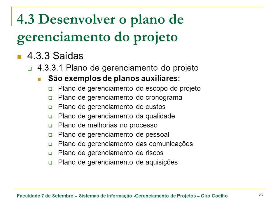 Faculdade 7 de Setembro – Sistemas de Informação -Gerenciamento de Projetos – Ciro Coelho 31 4.3 Desenvolver o plano de gerenciamento do projeto 4.3.3 Saídas 4.3.3.1 Plano de gerenciamento do projeto São exemplos de planos auxiliares: Plano de gerenciamento do escopo do projeto Plano de gerenciamento do cronograma Plano de gerenciamento de custos Plano de gerenciamento da qualidade Plano de melhorias no processo Plano de gerenciamento de pessoal Plano de gerenciamento das comunicações Plano de gerenciamento de riscos Plano de gerenciamento de aquisições