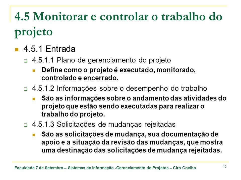 Faculdade 7 de Setembro – Sistemas de Informação -Gerenciamento de Projetos – Ciro Coelho 45 4.5 Monitorar e controlar o trabalho do projeto 4.5.1 Entrada 4.5.1.1 Plano de gerenciamento do projeto Define como o projeto é executado, monitorado, controlado e encerrado.