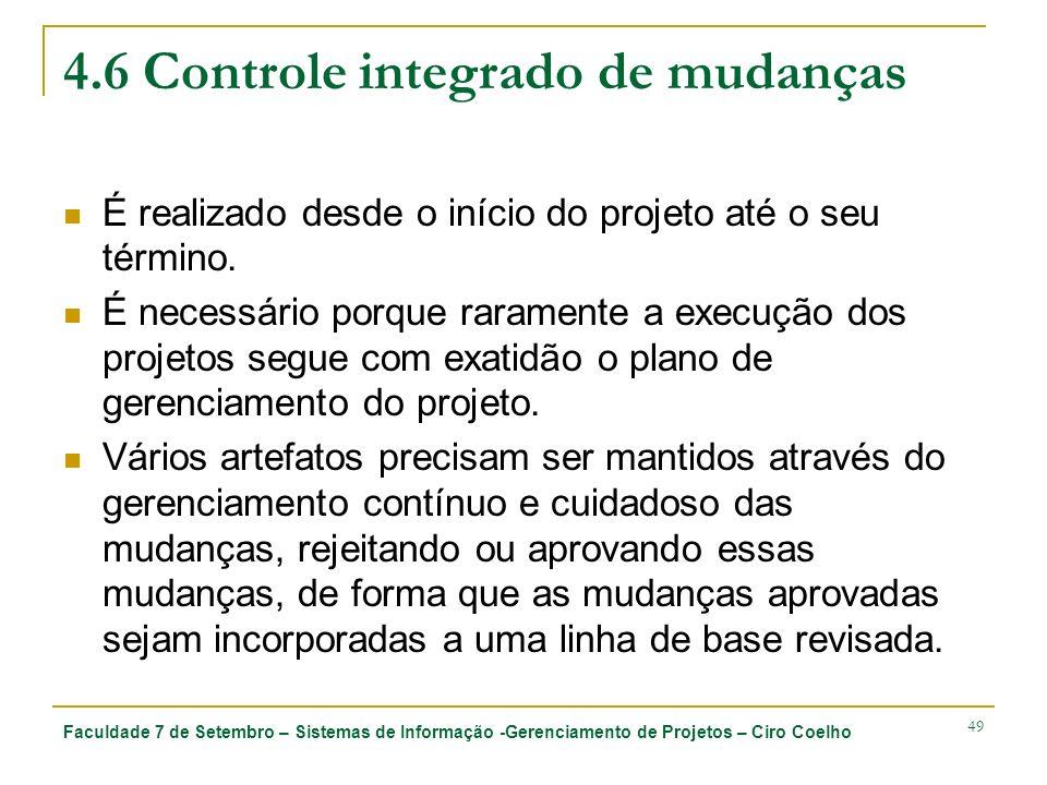 Faculdade 7 de Setembro – Sistemas de Informação -Gerenciamento de Projetos – Ciro Coelho 49 4.6 Controle integrado de mudanças É realizado desde o início do projeto até o seu término.