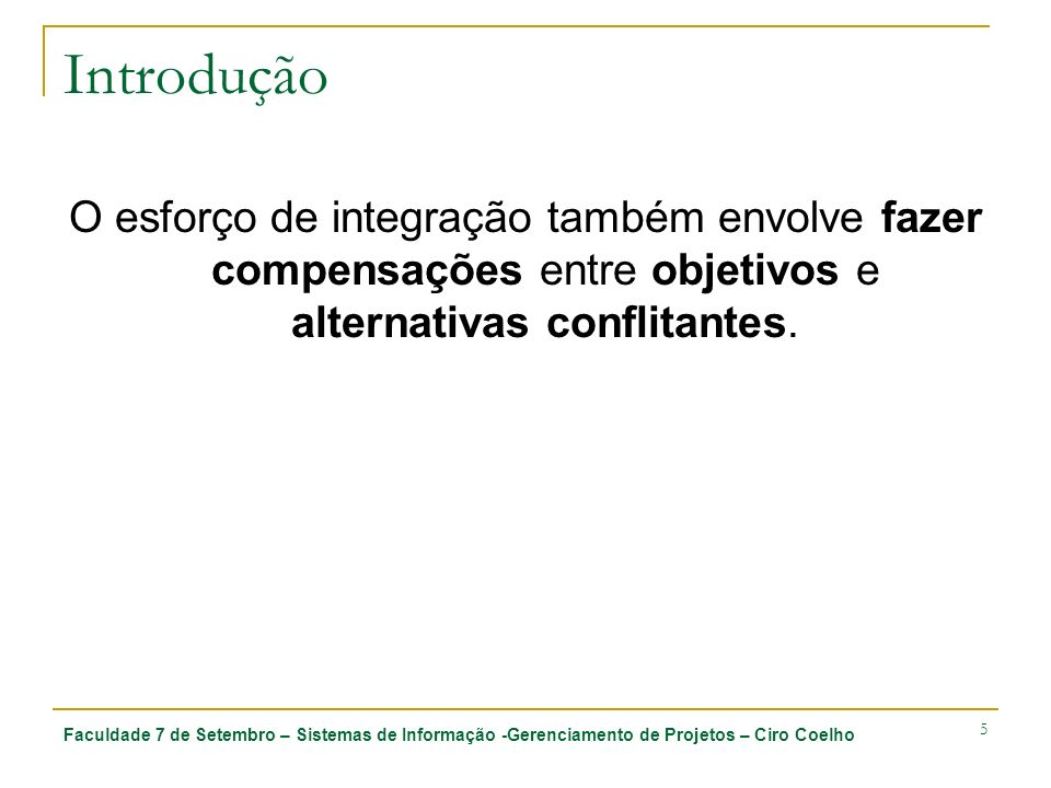 Faculdade 7 de Setembro – Sistemas de Informação -Gerenciamento de Projetos – Ciro Coelho 5 Introdução O esforço de integração também envolve fazer compensações entre objetivos e alternativas conflitantes.