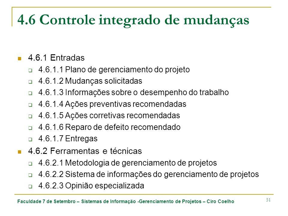 Faculdade 7 de Setembro – Sistemas de Informação -Gerenciamento de Projetos – Ciro Coelho 51 4.6 Controle integrado de mudanças 4.6.1 Entradas 4.6.1.1 Plano de gerenciamento do projeto 4.6.1.2 Mudanças solicitadas 4.6.1.3 Informações sobre o desempenho do trabalho 4.6.1.4 Ações preventivas recomendadas 4.6.1.5 Ações corretivas recomendadas 4.6.1.6 Reparo de defeito recomendado 4.6.1.7 Entregas 4.6.2 Ferramentas e técnicas 4.6.2.1 Metodologia de gerenciamento de projetos 4.6.2.2 Sistema de informações do gerenciamento de projetos 4.6.2.3 Opinião especializada