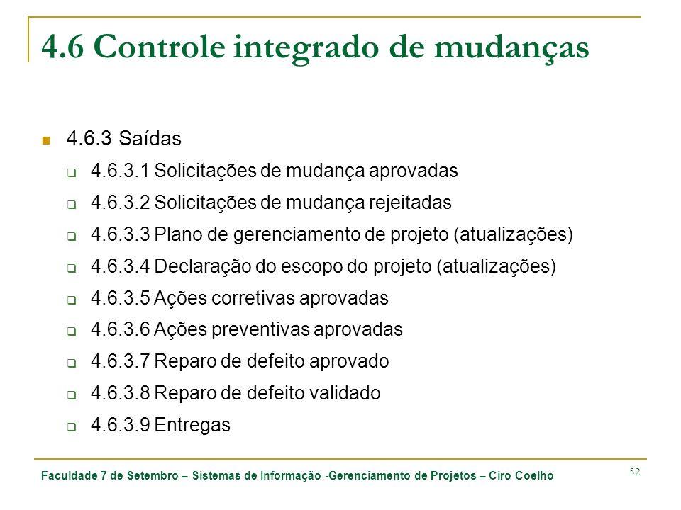 Faculdade 7 de Setembro – Sistemas de Informação -Gerenciamento de Projetos – Ciro Coelho 52 4.6 Controle integrado de mudanças 4.6.3 Saídas 4.6.3.1 Solicitações de mudança aprovadas 4.6.3.2 Solicitações de mudança rejeitadas 4.6.3.3 Plano de gerenciamento de projeto (atualizações) 4.6.3.4 Declaração do escopo do projeto (atualizações) 4.6.3.5 Ações corretivas aprovadas 4.6.3.6 Ações preventivas aprovadas 4.6.3.7 Reparo de defeito aprovado 4.6.3.8 Reparo de defeito validado 4.6.3.9 Entregas