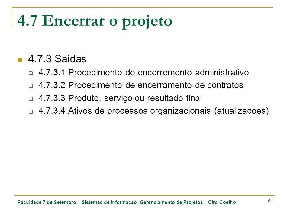Faculdade 7 de Setembro – Sistemas de Informação -Gerenciamento de Projetos – Ciro Coelho 64 4.7 Encerrar o projeto 4.7.3 Saídas 4.7.3.1 Procedimento de encerremento administrativo 4.7.3.2 Procedimento de encerramento de contratos 4.7.3.3 Produto, serviço ou resultado final 4.7.3.4 Ativos de processos organizacionais (atualizações)