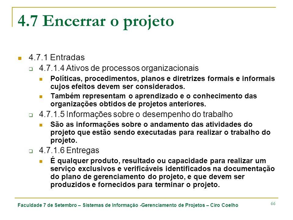 Faculdade 7 de Setembro – Sistemas de Informação -Gerenciamento de Projetos – Ciro Coelho 66 4.7 Encerrar o projeto 4.7.1 Entradas 4.7.1.4 Ativos de processos organizacionais Políticas, procedimentos, planos e diretrizes formais e informais cujos efeitos devem ser considerados.