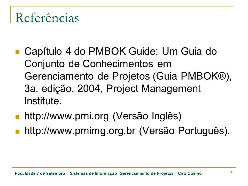 Faculdade 7 de Setembro – Sistemas de Informação -Gerenciamento de Projetos – Ciro Coelho 70 Referências Capítulo 4 do PMBOK Guide: Um Guia do Conjunto de Conhecimentos em Gerenciamento de Projetos (Guia PMBOK®), 3a.