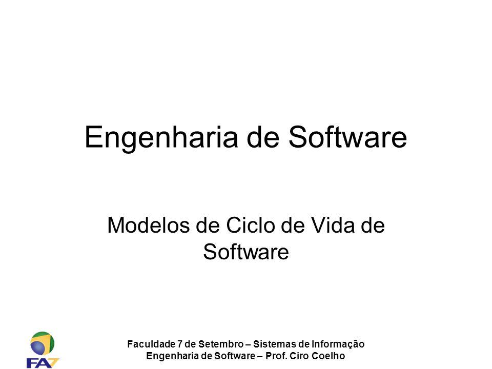 Faculdade 7 de Setembro – Sistemas de Informação Engenharia de Software – Prof. Ciro Coelho Engenharia de Software Modelos de Ciclo de Vida de Softwar