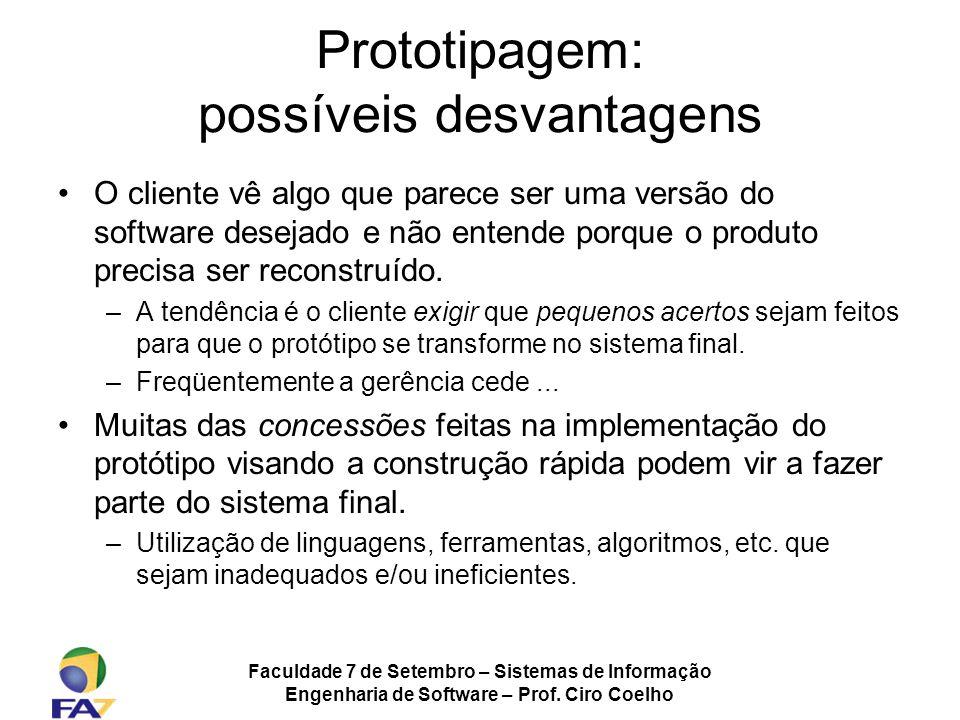 Faculdade 7 de Setembro – Sistemas de Informação Engenharia de Software – Prof. Ciro Coelho Prototipagem: possíveis desvantagens O cliente vê algo que