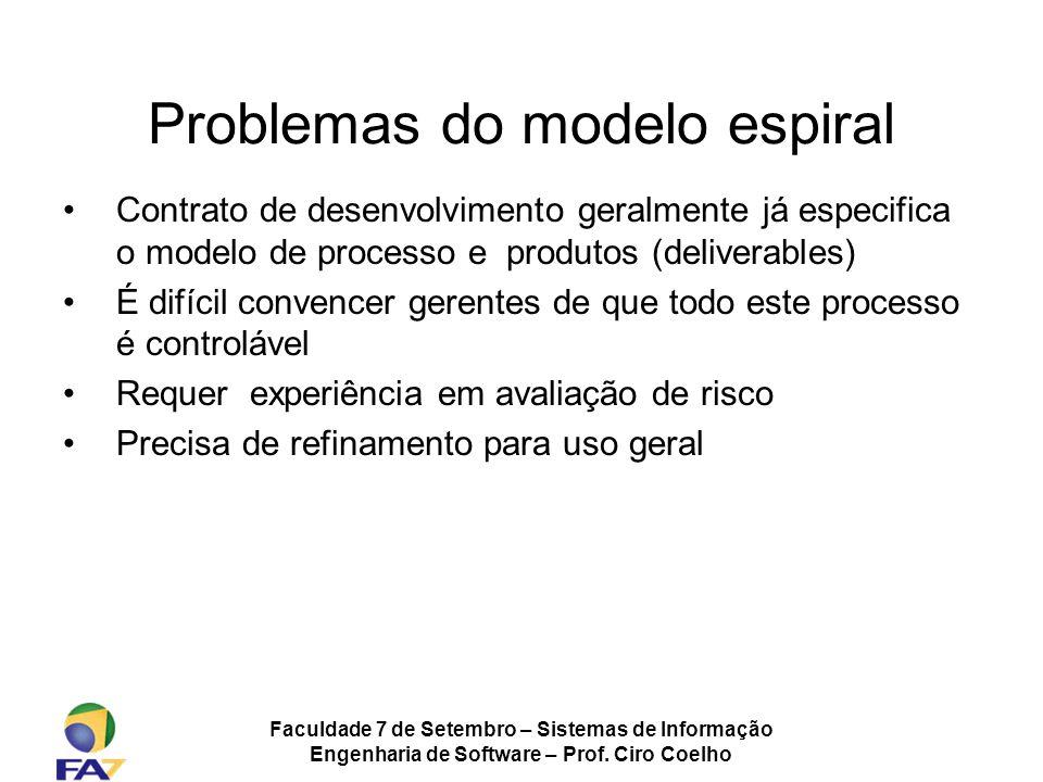 Faculdade 7 de Setembro – Sistemas de Informação Engenharia de Software – Prof. Ciro Coelho Problemas do modelo espiral Contrato de desenvolvimento ge