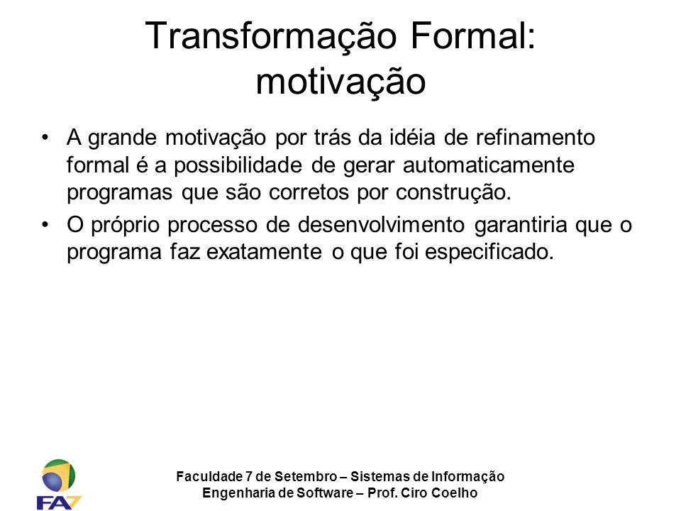 Faculdade 7 de Setembro – Sistemas de Informação Engenharia de Software – Prof. Ciro Coelho Transformação Formal: motivação A grande motivação por trá