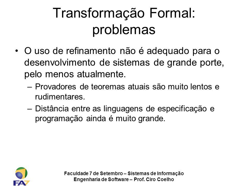 Faculdade 7 de Setembro – Sistemas de Informação Engenharia de Software – Prof. Ciro Coelho Transformação Formal: problemas O uso de refinamento não é