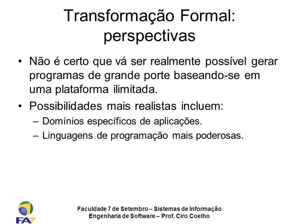 Faculdade 7 de Setembro – Sistemas de Informação Engenharia de Software – Prof. Ciro Coelho Transformação Formal: perspectivas Não é certo que vá ser