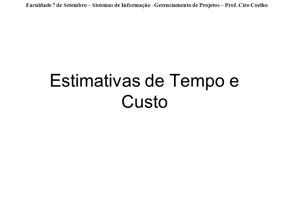 Faculdade 7 de Setembro – Sistemas de Informação - Gerenciamento de Projetos – Prof. Ciro Coelho Estimativas de Tempo e Custo