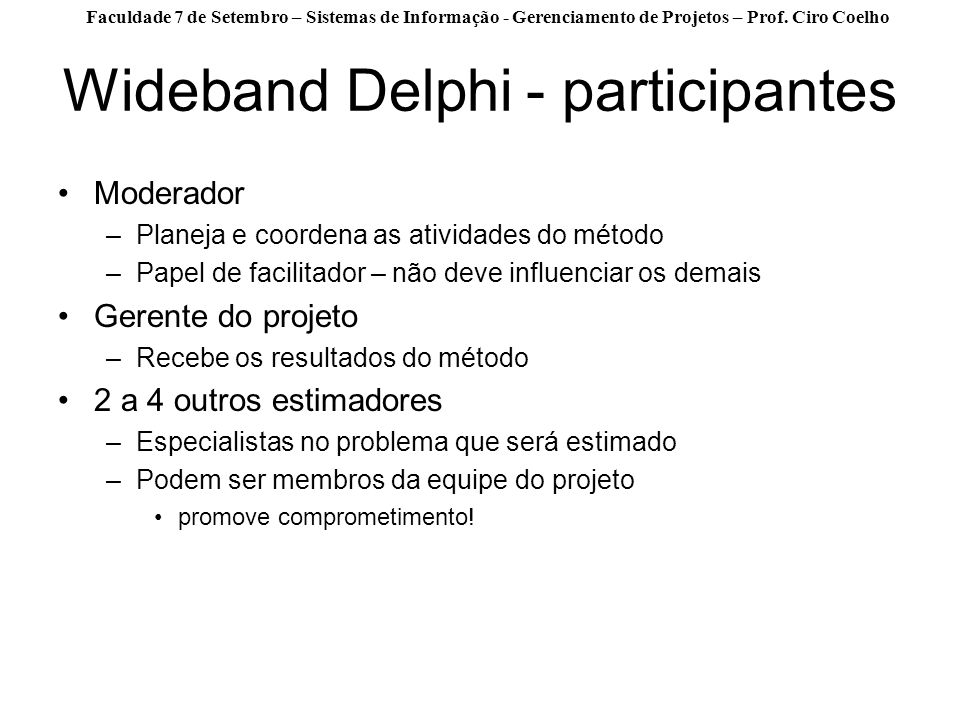 Faculdade 7 de Setembro – Sistemas de Informação - Gerenciamento de Projetos – Prof. Ciro Coelho Wideband Delphi - participantes Moderador –Planeja e