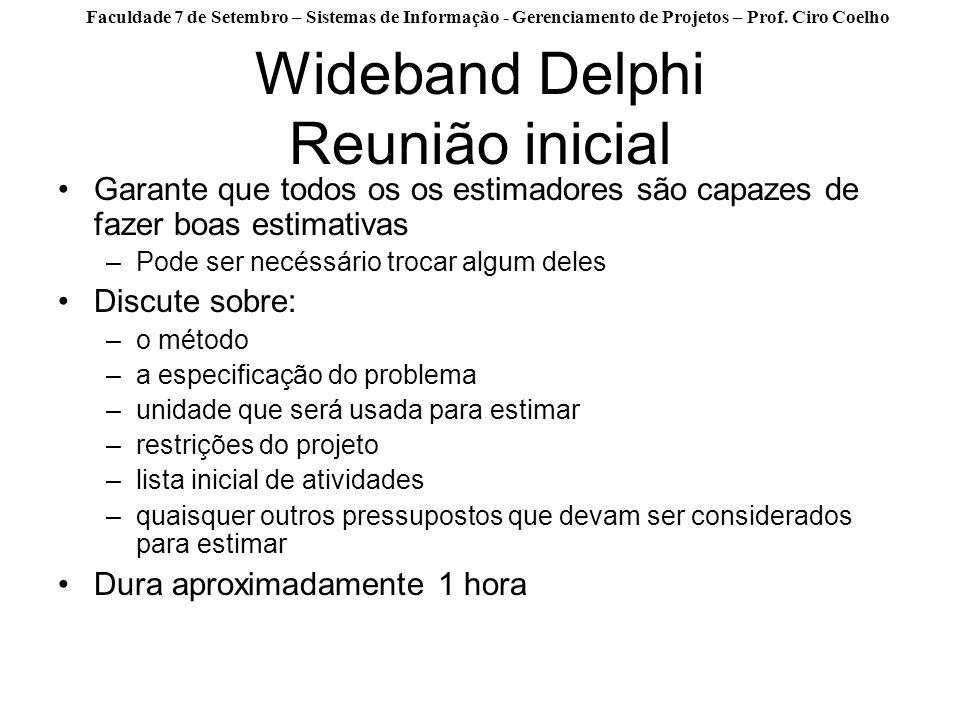 Faculdade 7 de Setembro – Sistemas de Informação - Gerenciamento de Projetos – Prof. Ciro Coelho Wideband Delphi Reunião inicial Garante que todos os