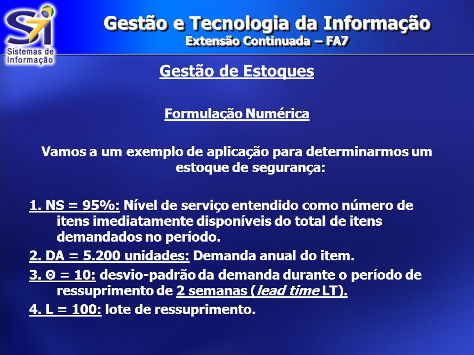 Gestão e Tecnologia da Informação Extensão Continuada – FA7 Gestão de Estoques Formulação Numérica Vamos a um exemplo de aplicação para determinarmos