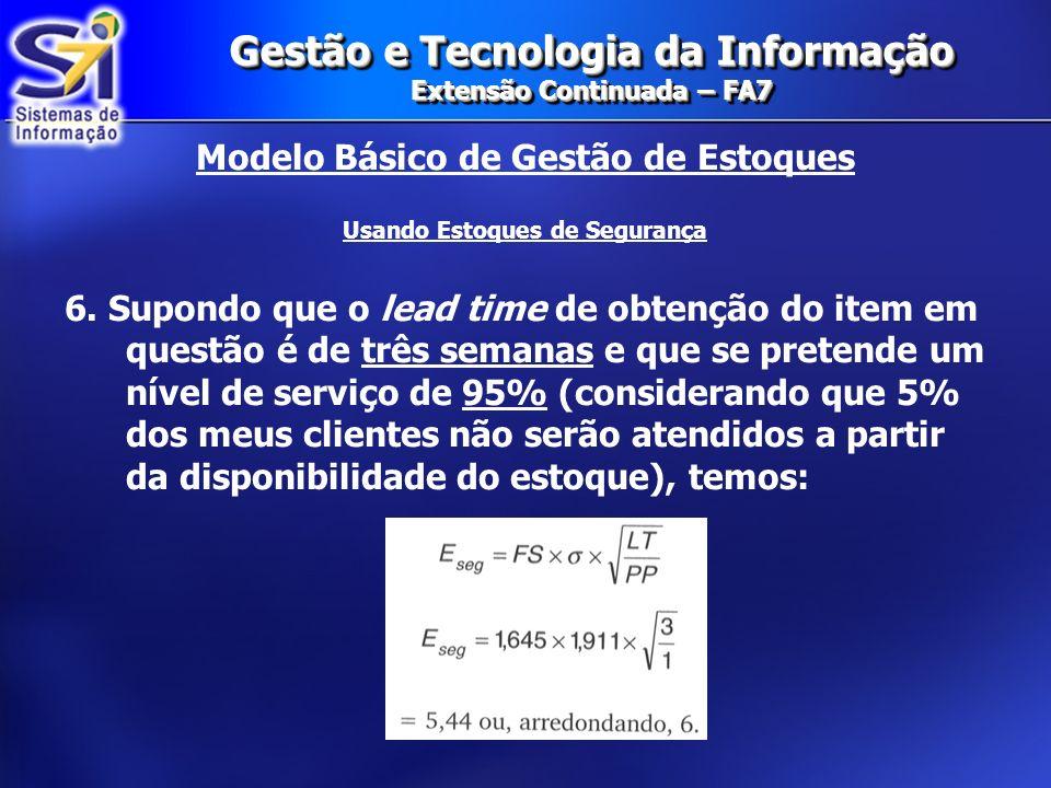 Gestão e Tecnologia da Informação Extensão Continuada – FA7 Modelo Básico de Gestão de Estoques Usando Estoques de Segurança 6. Supondo que o lead tim