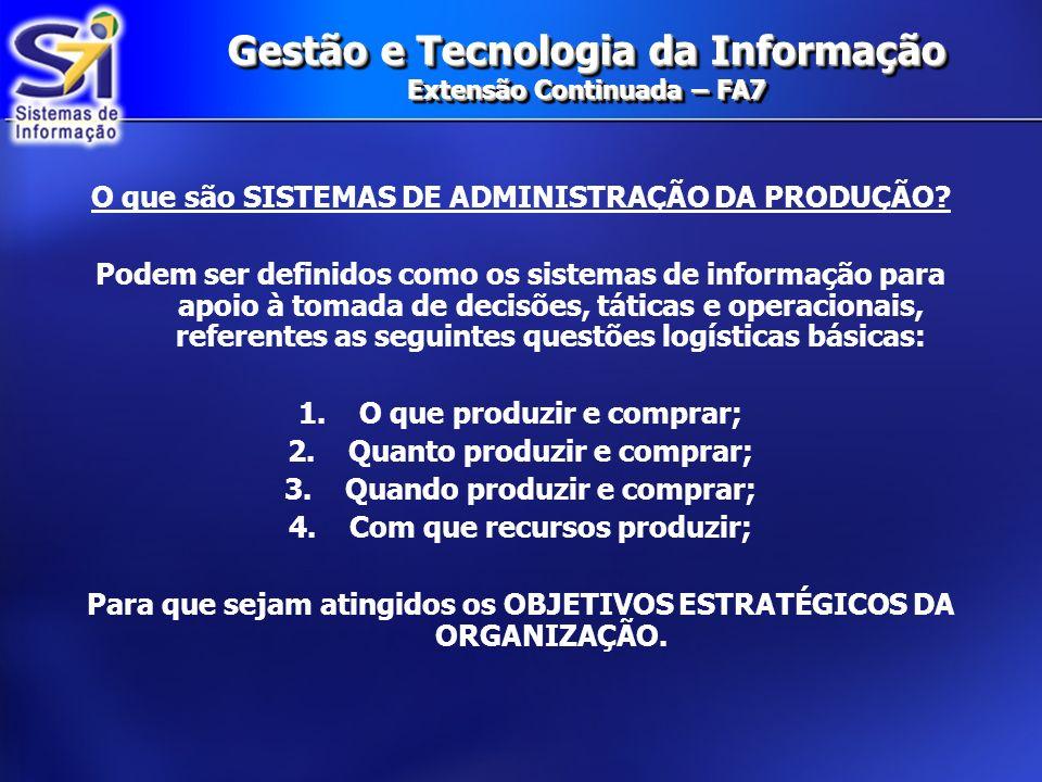 Gestão e Tecnologia da Informação Extensão Continuada – FA7 O que são SISTEMAS DE ADMINISTRAÇÃO DA PRODUÇÃO? Podem ser definidos como os sistemas de i