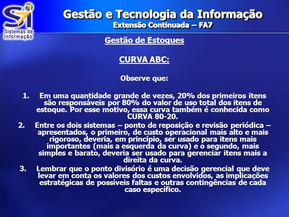 Gestão e Tecnologia da Informação Extensão Continuada – FA7 Gestão de Estoques CURVA ABC: Observe que: 1.Em uma quantidade grande de vezes, 20% dos pr