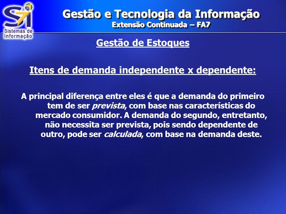 Gestão e Tecnologia da Informação Extensão Continuada – FA7 Gestão de Estoques Itens de demanda independente x dependente: A principal diferença entre