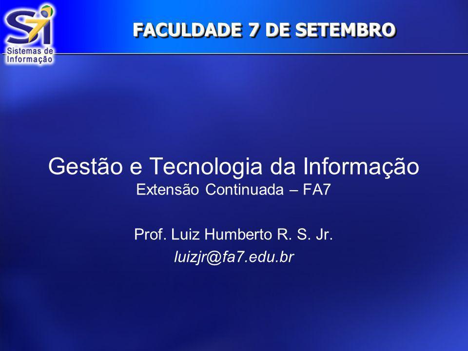 FACULDADE 7 DE SETEMBRO Gestão e Tecnologia da Informação Extensão Continuada – FA7 Prof. Luiz Humberto R. S. Jr. luizjr@fa7.edu.br
