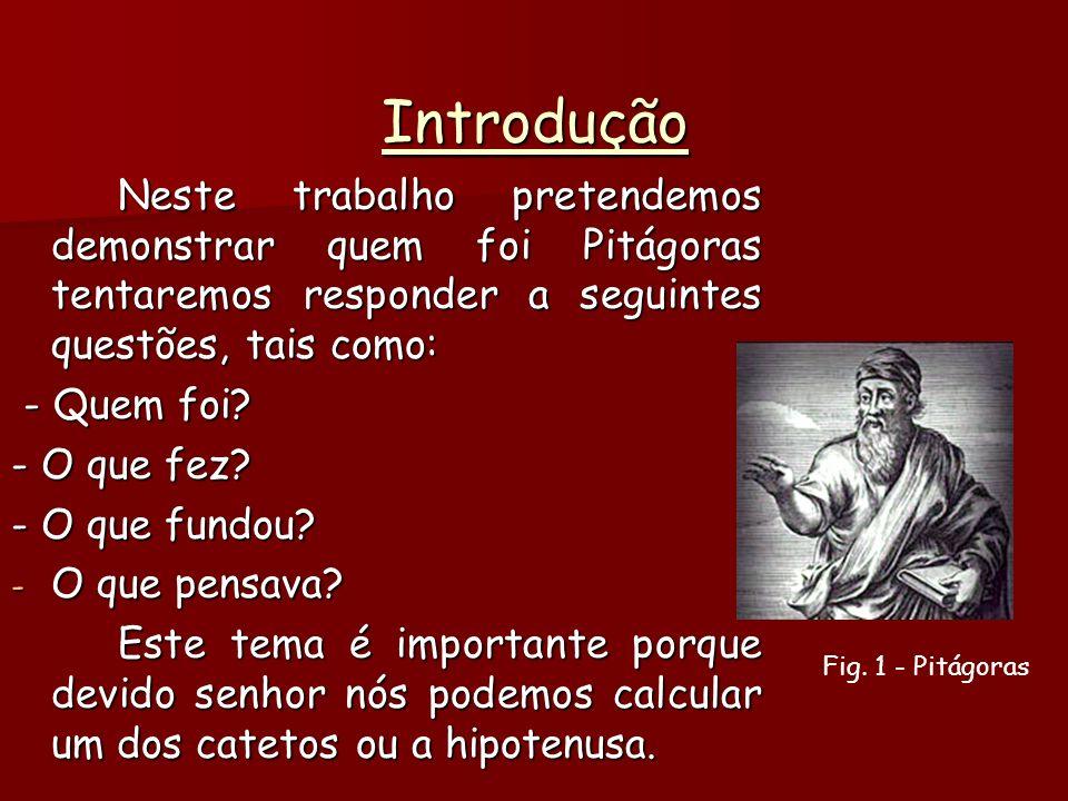 Introdução Neste trabalho pretendemos demonstrar quem foi Pitágoras tentaremos responder a seguintes questões, tais como: - Quem foi.
