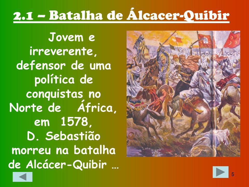 4 Tudo começou em finais do século XVI, quando era rei em Portugal D. Sebastião… Capítulo 2 – Morte de D. Sebastião e Problema de Sucessão