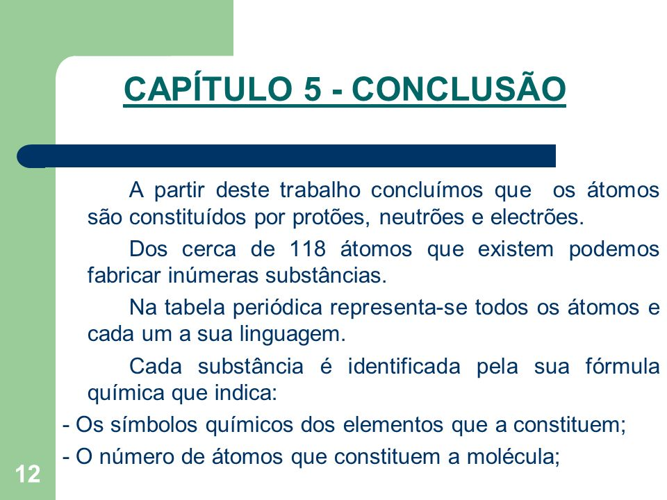 12 CAPÍTULO 5 - CONCLUSÃO A partir deste trabalho concluímos que os átomos são constituídos por protões, neutrões e electrões. Dos cerca de 118 átomos