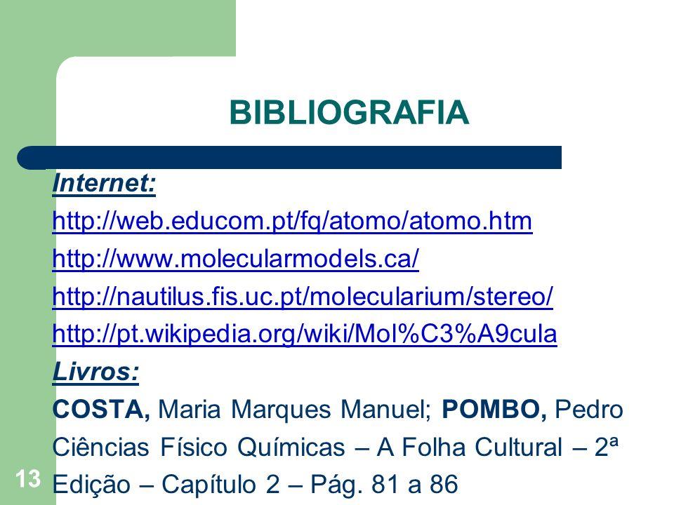 13 BIBLIOGRAFIA Internet: http://web.educom.pt/fq/atomo/atomo.htm http://www.molecularmodels.ca/ http://nautilus.fis.uc.pt/molecularium/stereo/ http:/