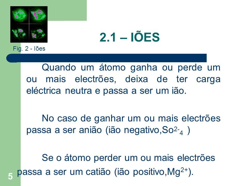 5 2.1 – IÕES Quando um átomo ganha ou perde um ou mais electrões, deixa de ter carga eléctrica neutra e passa a ser um ião. No caso de ganhar um ou ma