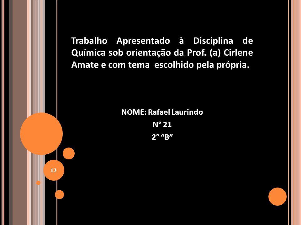 NOME: Rafael Laurindo N° 21 2° B Trabalho Apresentado à Disciplina de Química sob orientação da Prof. (a) Cirlene Amate e com tema escolhido pela próp
