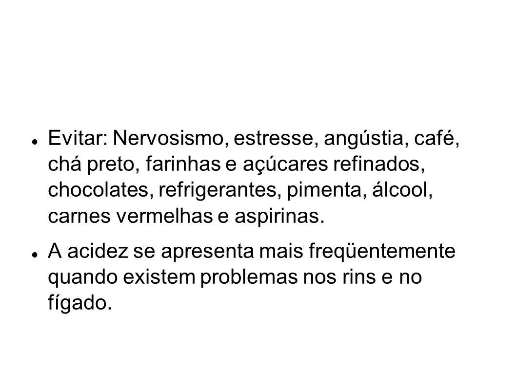 Evitar: Nervosismo, estresse, angústia, café, chá preto, farinhas e açúcares refinados, chocolates, refrigerantes, pimenta, álcool, carnes vermelhas e