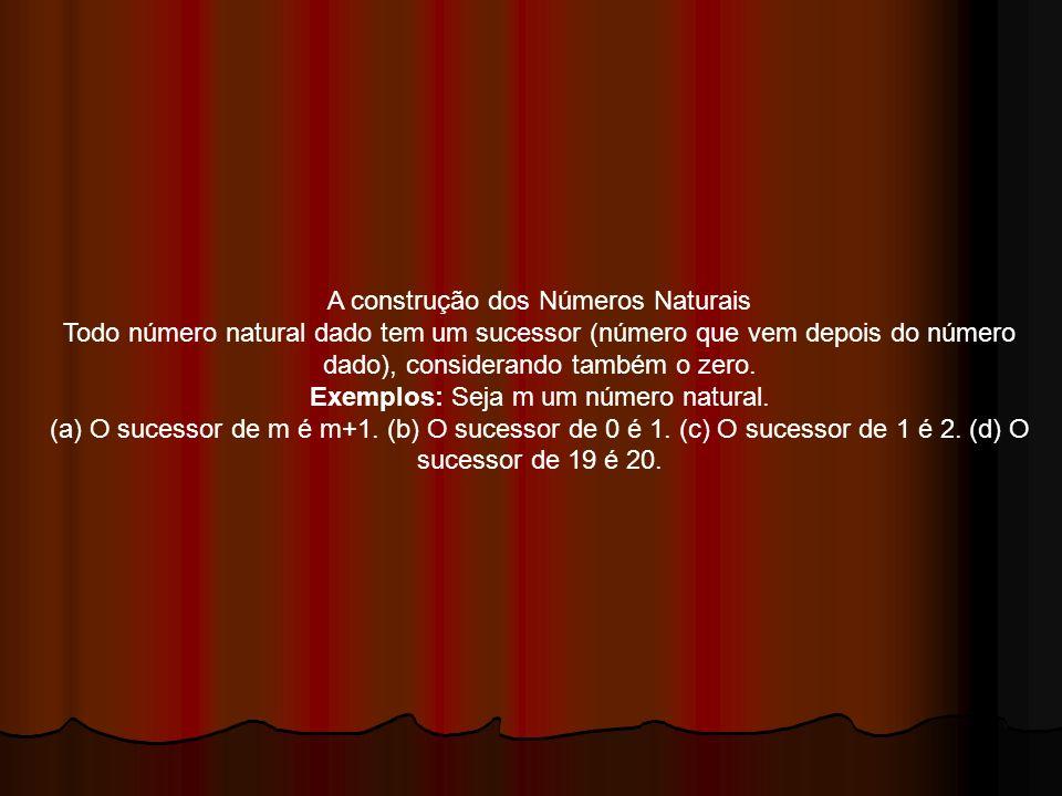 A construção dos Números Naturais Todo número natural dado tem um sucessor (número que vem depois do número dado), considerando também o zero. Exemplo